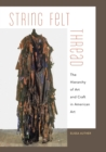 Image for String, felt, thread  : the hierarchy of art and craft in American art