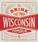Image for The Drink That Made Wisconsin Famous : Beer and Brewing in the Badger State