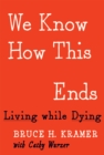 Image for We know how this ends  : living while dying