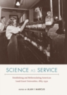 Image for Science as Service : Establishing and Reformulating American Land-Grant Universities, 1865-1930
