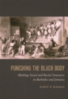 Image for Punishing the Black Body : Marking Social and Racial Structures in Barbados and Jamaica