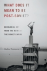 Image for What does it mean to be post-Soviet?  : decolonial art from the ruins of the Soviet empire