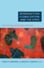 Image for Reproduction, globalization, and the state: new theoretical and ethnographic perspectives