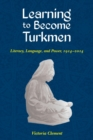 Image for Learning to become Turkmen  : literacy, language, and power, 1914-2014