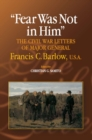 Image for Fear Was Not in Him : The Civil War Letters of General Francis C. Barlow, U.S.A