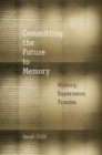 Image for Committing the future to memory  : history, experience, trauma