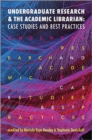 Image for Undergraduate Research and the Academic Librarian : Case Studies and Best Practices
