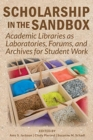Image for Scholarship in the Sandbox : Academic Libraries as Laboratories, Forums, and Archives for Student Work