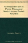 Image for An Introduction to C. S. Peirce : Philosopher, Semiotician, and Ecstatic Naturalist