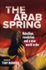 Image for The Arab Spring  : rebellion, revolution and a new world order