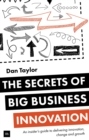 Image for The secrets of big business innovation  : an insider's guide to delivering innovation, change and growth