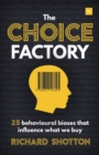 Image for The choice factory  : how 25 behavioural biases influence the products we decide to buy