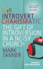 Image for The introvert charismatic: the gift of introversion in a noisy church