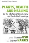 Image for Plants, health and healing  : on the interface of ethnobotany and medical anthropology
