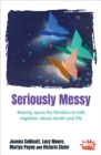 Image for Seriously messy  : making space for families to talk together about death and life
