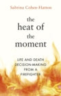 Image for The heat of the moment  : life and death decision-making from a firefighter