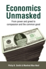 Image for Economics unmasked: from power and greed to compassion and the common good