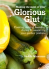 Image for Making the most of your glorious glut: cooking, storing, freezing, drying & preserving your garden produce
