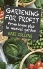 Image for Gardening for profit: from home plot to market garden