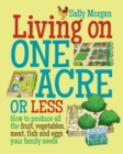 Image for Living on one acre or less  : how to produce all the fruit, vegetables, meat, fish and eggs your family needs