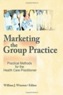 Image for Marketing the Group Practice : Practical Methods for the Health Care Practitioner