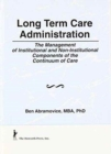 Image for Long Term Care Administration : The Management of Institutional and Non-Institutional Components of the Continuum of Care