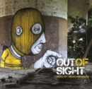 Image for Out of sight  : urban art, abandoned spaces