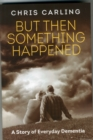 Image for But Then Something Happened : A Story of Everyday Dementia