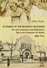 Image for In Search of the Budapest Secession : The Artist Proletariat and the Modernism's Rise in the Hungarian Art Market, 1800-1914
