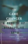 Image for The Game Changer : A Memoir of Disruptive Love