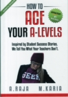 Image for How to Ace Your A-Levels : Inspired by Student Success Stories. We Tell You What Your Teachers Don't