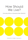 Image for How Should We Live? : Everyday Ethics in Aotearoa New Zealand