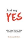Image for Just Say YES : You Can Trust God in Your Journey