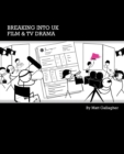 Image for Breaking into UK Film and TV Drama : A Comprehensive Guide to Finding Work in UK Film and TV Drama for New Entrants and Graduates