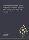 Image for The Delusion of Knowledge Transfer : The Impact of Foreign Aid Experts on Policy-making in South Africa and Tanzania