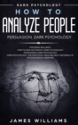 Image for How to Analyze People : Persuasion, and Dark Psychology - 3 Books in 1 - How to Recognize The Signs Of a Toxic Person Manipulating You, and The Best Defense Against It