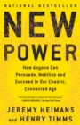 Image for New Power : How Anyone Can Persuade, Mobilize, and Succeed in Our Chaotic, Connected Age