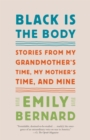 Image for Black Is the Body : Stories from My Grandmother's Time, My Mother's Time, and Mine