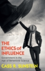Image for The ethics of influence  : government in the age of behavioral science