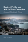 Image for Electoral politics and Africa's urban transition  : class and ethnicity in Ghana