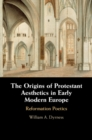 Image for The origins of Protestant aesthetics in early modern Europe  : Calvin's Reformation poetics