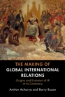 Image for The making of global international relations  : origins and evolution of IR at its centenary