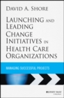 Image for Launching and leading change initiatives in health care organizations  : managing successful projects
