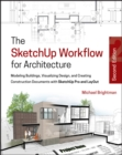 Image for The SketchUp workflow for architecture  : modeling buildings, visualizing design, and creating construction documents with SketchUp Pro and LayOut