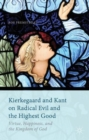 Image for Kierkegaard and Kant on radical evil and the highest good  : virtue, happiness, and the kingdom of God