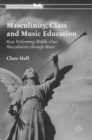 Image for Masculinity, class and music education  : boys performing middle-class masculinities through music