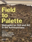 Image for Field to palette  : dialogues on soil and art in the Anthropocene
