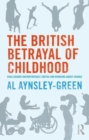 Image for The British betrayal of childhood  : challenging uncomfortable truths and bringing about change