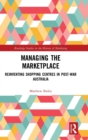 Image for Managing the marketplace  : reinventing shopping centres in post-war Australia