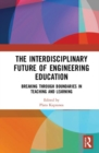 Image for The interdisciplinary future of engineering education  : breaking through boundaries in teaching and learning